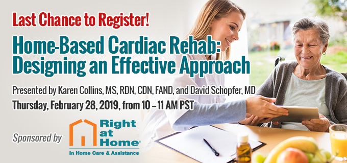 Last Chance to Register! | Home-Based Cardiac Rehab: Designing an Effective Approach | Thursday, February 28, 2019, from 10–11 AM PST | Includes 1 Complimentary CE Credit | Sponsored by Right at Home
